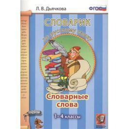 Дьячкова Л. Словарик по русскому языку. Словарные слова. 1-4 классы