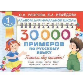 Узорова О., Нефедова Е. 30000 примеров по русскому языку. 1 класс. Пишем без ошибок!