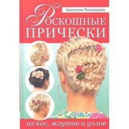 Тихомирова А. Роскошные прически из кос, жгутов и узлов