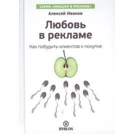 Иванов А. Любовь в рекламе. Как побудить клиентов к покупке