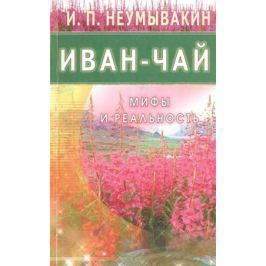 Неумывакин И. Иван-чай. Мифы и реальность