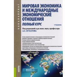 Булатов А. (ред.) Мировая экономика и международные экономические отношения. Полный курс. Учебник