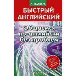 Матвеев С. Быстрый английский. Общаемся по-английски без проблем