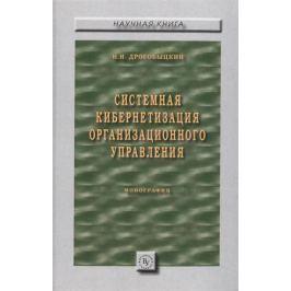 Дрогобыцкий И. Системная кибернетизация организационного управления. Монография