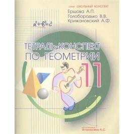 Ершова А., Голобородько В., Крижановский А. Тетрадь-конспект по геометрии 11 класс (по учебнику Л.С.Атанасяна и др.). 4-е издание, исправленное