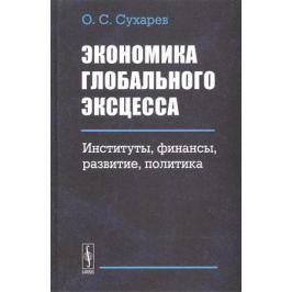 Сухарев О. Экономика глобального эксцесса. Институты. Финансы. Развитие. Политика