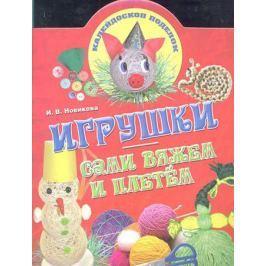 Новикова И. Игрушки Сами вяжем и плетем