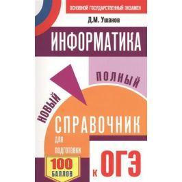 Ушаков Д. Информатика. Новый полный справочник для подготовки к ОГЭ. 100 баллов