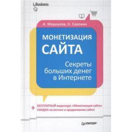 Меркулов А., Савохин К. Монетизация сайта. Секреты больших денег в Интернете