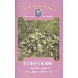 Артемова А. Подорожник исцеляющий и омолаживающий