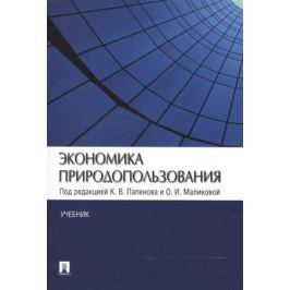 Папенов К., Маликова О. (ред.) Экономика природопользования. Учебник