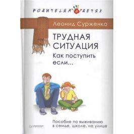 Сурженко Л. Трудная ситуация. Как поступить, если... Пособие по выживанию в семье, школе, на улице