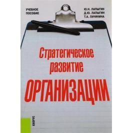 Лапыгин Ю., Лапыгин Д., Лачинина Т. Стратегическое развитие организации. Учебное пособие