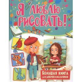 Феданова Ю., Лесневская Т., Скиба Т. (ред.) Я люблю рисовать! Большая книга для девочек и мальчиков
