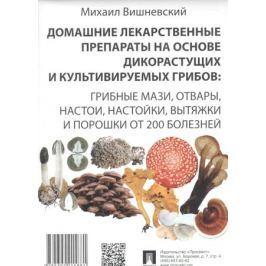Вишневский М. Домашние лекарственные препараты на основе дикорастущих и культивируемых грибов: Грибные мази, отвары, настои, настойки, вытяжки и порошки от 200 болезней