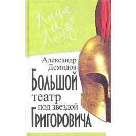 Демидов А. Большой театр под звездой Григоровича