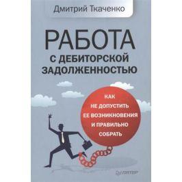 Ткаченко Д. Работа с дебиторской задолженностью. Как не допустить ее возникновения и правильно собрать