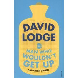 Lodge D. The Man Who Wouldn't Get Up and Other Stories
