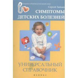 Зайцев С. Симптомы детских болезней. Универсальный справочник