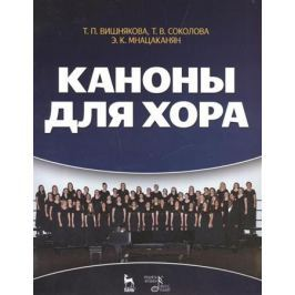 Вишнякова Т., Соколова Т., Мнацаканян Э. Каноны для хора: учебное пособие