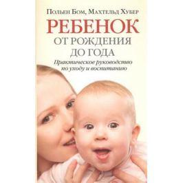 Бом П., Хубер М. Ребенок от рождения до года. Практическое руководство по уходу и воспитанию