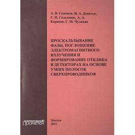 Семенов А., Девятов И., Гольцман Г. и др. Проскальзывание фазы, поглощение электромагнитного излучения и формирование отклика в детекторах на основе узких полосок сверхпроводников. Монография