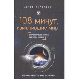 Первушин А. 108 минут, изменившие мир. Как человечество впервые полетело к звездам