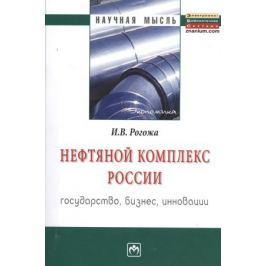 Рогожа И. Нефтяной комплекс России: государство, бизнес, инновации. Монография