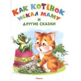 Дмитриева О., Шестакова И. Как котенок искал маму и другие сказки
