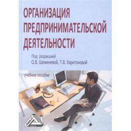 Шеменева О., Харитонова Т. (ред.) Организация предпринимательской деятельности. Учебное пособие