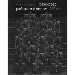 Александрова Е. Режиссер работает с хором. XX век