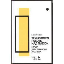 Калужских Е. Технология работы над пьесой. Метод действенного анализа. Учебное пособие