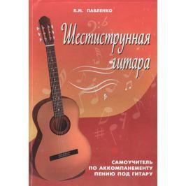 Павленко Б. Шестиструнная гитара. Самоучитель по аккомпанементу пению под гитару. Учебно-методическое пособие