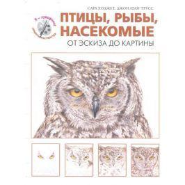 Ходжет С., Трусс Дж. Птицы, рыбы, насекомые. От эскиза до картины