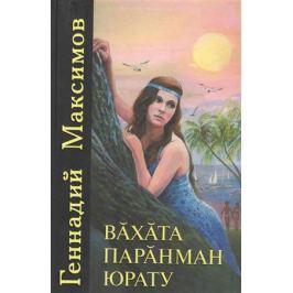Максимов Г. Любовь неугасимая. Вахата паранман юрату