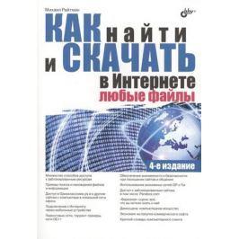 Райтман М. Как найти и скачать в Интернете любые файлы. 4-е издание