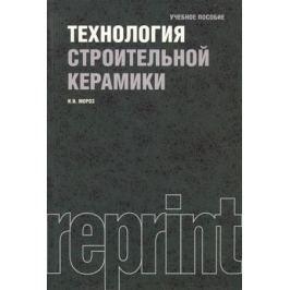 Мороз И. Технология строительной керамики. Учебник. Третье издание, переработанное и дополненное. Репринтное издание