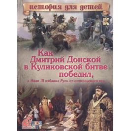 Владимиров В. Как Дмитрий Донской в Куликовской битве победил, а Иван III избавил Русь от монгольского ига