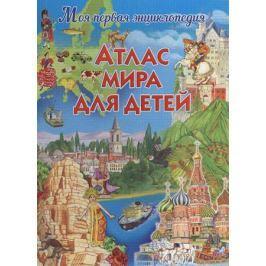 Феданова Ю. (ред.) Атлас мира для детей. Моя первая энциклопедия