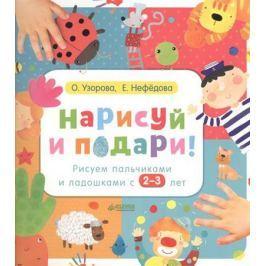 Узорова О., Нефедова Е. Нарисуй и подари! Рисуем пальчиками и ладошками с 2-3 лет (2+)