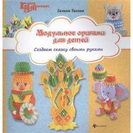 Тихова Г. Модульное оригами для детей. Создаем сказку своими руками