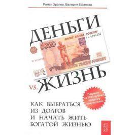 Храпов Р., Ефанова В. Деньги vs. жизнь Как выбраться из долгов и начать жить богатой жизнью