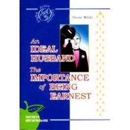 Уайльд О. An Ideal Husband. The Importance of Being Earnest / Идеальный муж. Как важно быть серьезным