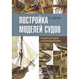 Курти О. Постройка моделей судов. Энциклопедия судомоделизма