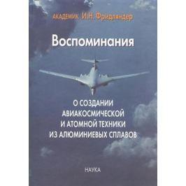 Фридляндер И. Воспоминания о создании авиакосмической и атомной техники из алюминиевых сплавов