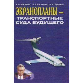 Маскалик А., Нагапетян Р., Лукьянов А. Экранопланы - транспортные суда будущего