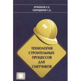 Сборщиков С., Ермолаев Е. Технология строительных процессов для сметчиков