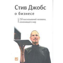 Джобс С. Стив Джобс о бизнесе 250 высказываний человека изменившего мир
