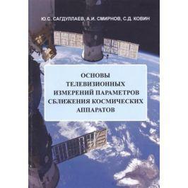 Сагдуллаев Ю., Смирнов А., Ковин С. Основы телевизионных измерений параметров сближения космических аппаратов. Монография