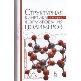 Иржак В. Структурная кинетика формирования полимеров. Учебное пособие